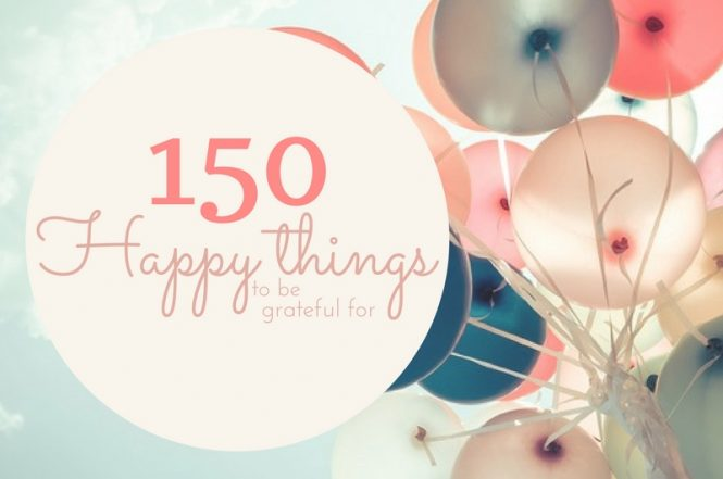 150 #happy things to be #grateful for today and every day.